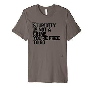 Stupidity is Not a Crime You're Free To Go Shirt