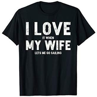 Mens I Love It When My Wife Lets Me Go Sailing T Shirt