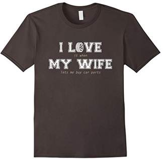 Mens I Love It When My Wife Lets Me Buy Car Parts Tshirt