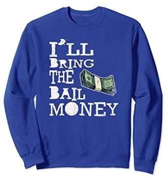 Funny I'll Bring the Bail Money Sweatshirt