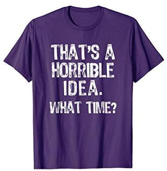 IDEA That's A Horrible What Time? T-Shirt
