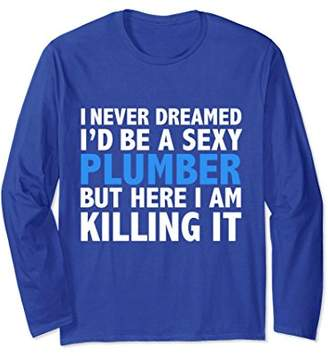 Never Dreamed I'd be a Sexy Plumber Funny Long Sleeve Tshirt