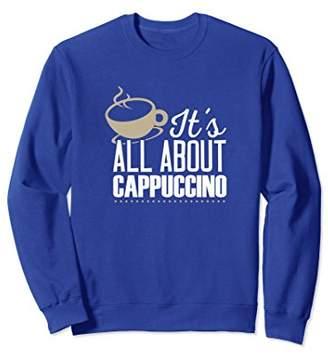 It's All About Cappuccino Italian Espresso Sweatshirt