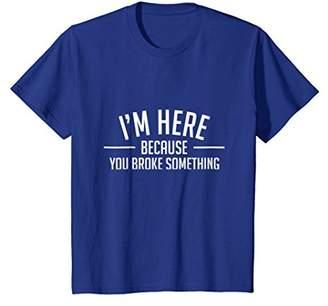Funny Mechanic Shirt - I'm Here Because You Broke Something
