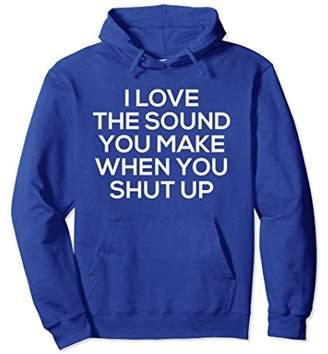 I Love The Sound You Make Shut Up Hoodie