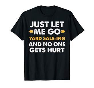 Just Let Me Go Yard-Saleing and No One Gets Hurt Funny Tee