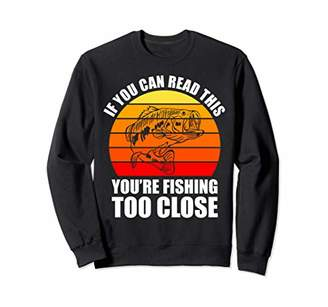 If You Can Read This You're Fishing Too Close Funny Fishing Sweatshirt