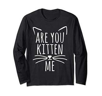 Are You Kitten Me Shirt Funny Humor Cat long sleeve Shirt