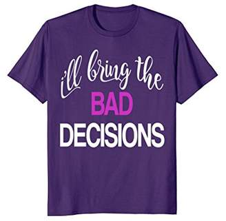 Matching I'll Bring the Bad Decisions and Alcohol T-shirt