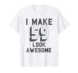 I Make 59 Look Awesome - Funny 59th Birthday Shirt