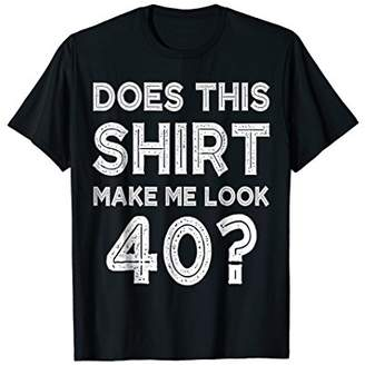 Does This Shirt Make Me Look 40? T-Shirt Funny 40th Birthday