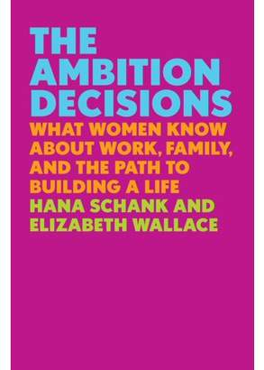 Hana Schank THE AMBITION DECISIONS: W HAT WOMEN KNOW ABOUT WOR