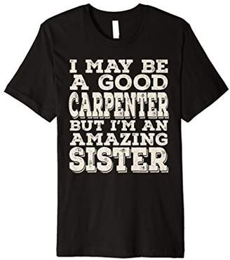 I May Be A Good Carpenter But I'm An Amazing Sister Tee