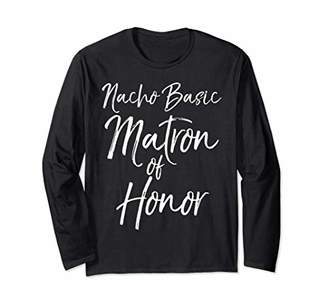 Bridal Party Gift for Women Cute Nacho Basic Matron of Honor Long Sleeve T-Shirt