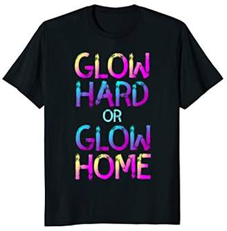 Glow Hard or Glow Home Shirt - Party Tee for Glow Parties