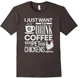 Chickens Shirt I Just Want To Drink Coffee & Pet My Chicken