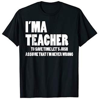 Im A Teacher to save time Never Wrong T-shirt