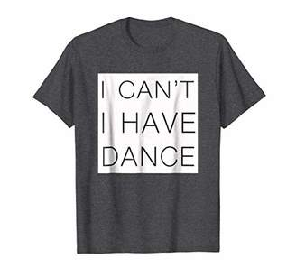 I can't I have Dance. t-shirt. All sizes