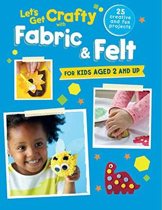 Let's Get Crafty with Fabric & Felt: 25 creative and fun projects for kids aged 2 and up
