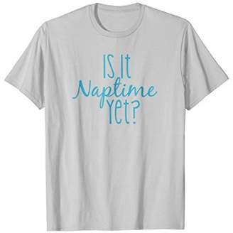 Is it Naptime Yet Tee Shirt Funny Novelty #momlife Shirt