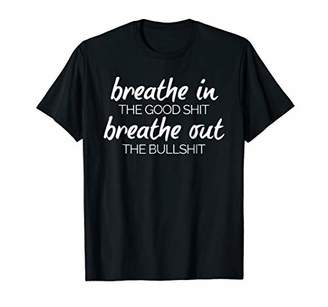 Breathe In The Good Shit Funny Quote Shirt