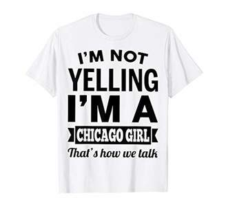 cea58ca2ee8 I m not yelling Chicago girl talk-Illinois T Shirt