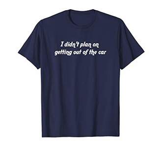 I Didn't Plan on Getting Out of the Car Funny Mom T-Shirt
