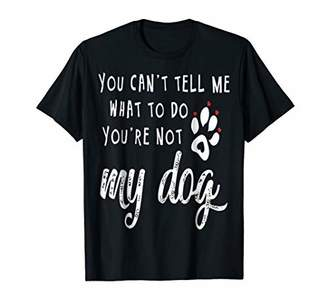You Can't Tell Me What To Do You're Not T Shirt