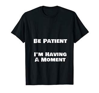 Be Patient I'm Having A Moment T-Shirt