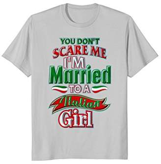 You Don't Scare Me I'm Married To A Italian Girl T-Shirt