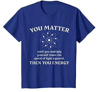 You Matter Then You Energy - Funny Physics T-Shirt