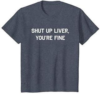 Shut Up Liver You're Fine T-Shirt Funny Sarcastic Drinking