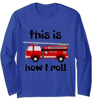 Firetruck Shirt Long Sleeve - This Is How I Roll Fire Man