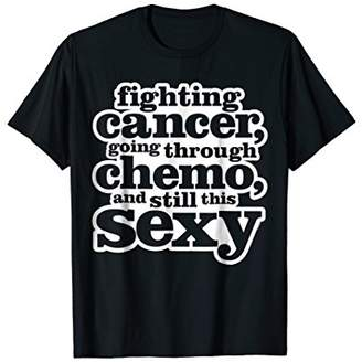 Funny Inspirational Fighting Cancer Chemo Sexy Quote Shirt