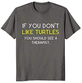 If You Don't Like Turtles You Should See A Therapist T-Shirt