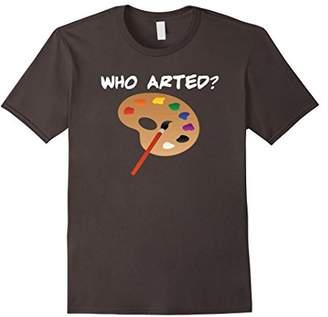 Who Arted Shirt. Funny Artist Shirts.