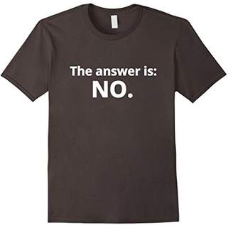 "No T-shirt. Funny ""The answer is: No."" Tee"