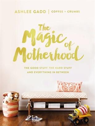 Ashlee Gadd The Magic Of Motherhood: The Good Stuff, The Hard Stuff, And Everything In Between