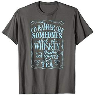 Rather Be Someone Shot Of Whiskey Than Everyones... T Shirts