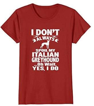 I Don't Always Spoil My Italian Greyhound T-Shirt