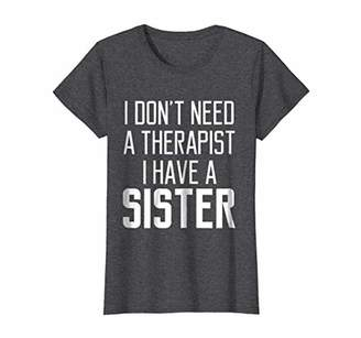 Womens I Don't Need A Therapist I have A Sister T-Shirt Quote Medium