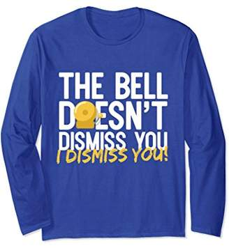 The Bell Doesn't Dismiss You Teaching Long Sleeve T-Shirt