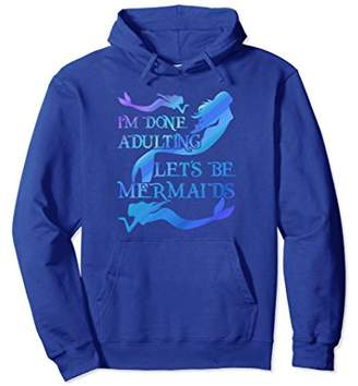 I'm Done Adulting Let's Be Mermaids Pullover Hoodie