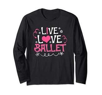 Live Love Ballet Dancing Dancer Gift Shirt Long Sleeve T-Shirt