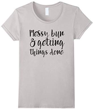 Womens Messy bun and getting things done t-shirt