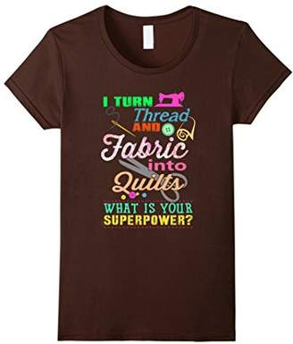 I Turn Thread And Fabric Into Quilts - Funny Quilting Shirt