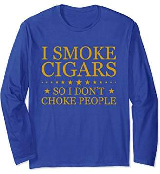 I Smoke Cigars So I Don't Choke People Long Sleeve T-Shirts