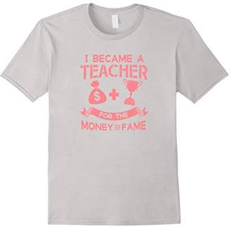 I Became A Teacher For The Money And The Fame Shirt
