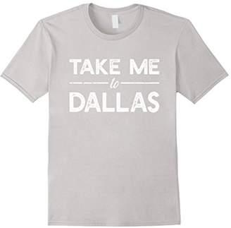 Take Me To Dallas - Funny Texas Travel Saying T-shirt