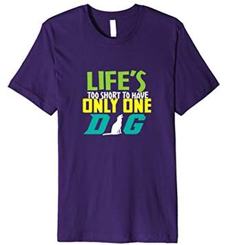 Dog Shirts Life's Too Short To Have Only One Dog Pet Shirt
